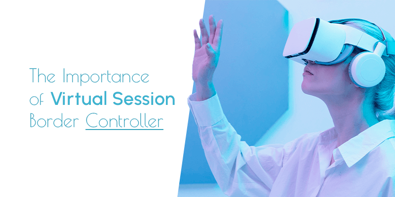 The Importance of Virtual Session Border Controller